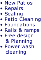 • New Patios • Repairs  • Sealing  • Patio Cleaning • Foundations • Rails & ramps • Free design     & Planning • Power wash     cleaning